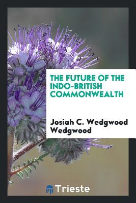 The Future of the Indo-British Commonwealth - Wedgwood, Josiah C Wedgwood