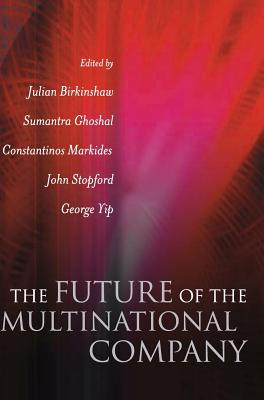 The Future of the Multinational Company - Birkinshaw, Julian (Editor), and Ghoshal, Sumantra (Editor), and Markides, Constantinos C (Editor)
