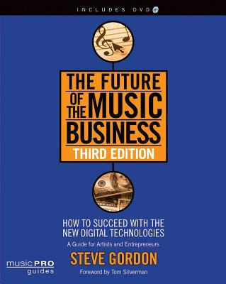 The Future of the Music Business: How to Succeed with the New Digital Technologies - Gordon, Steve, Jr.