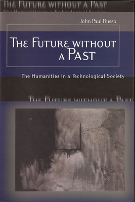 The Future Without a Past: The Humanities in a Technological Society - Russo, John Paul, Professor