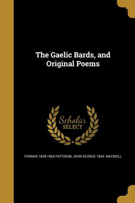 The Gaelic Bards, and Original Poems - Pattison, Thomas 1828-1865, and MacNeill, John George 1844-