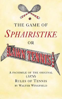 The Game of Sphairistike or Lawn Tennis: A Facsimile of the Original (1874) Rules of Tennis - Wingfield, Walter