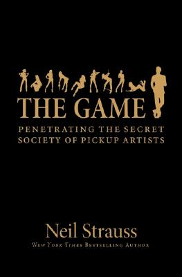 The Game: Penetrating the Secret Society of Pickup Artists - Strauss, Neil