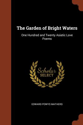 The Garden of Bright Waters: One Hundred and Twenty Asiatic Love Poems - Mathers, Edward Powys