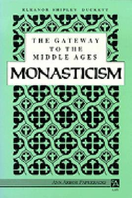 The Gateway to the Middle Ages: Monasticism - Duckett, Eleanor Shipley