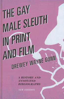 The Gay Male Sleuth in Print and Film: A History and Annotated Bibliography - Gunn, Drewey Wayne