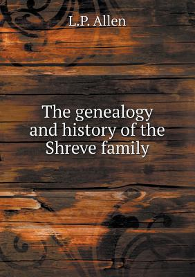 The Genealogy and History of the Shreve Family - Allen, L P