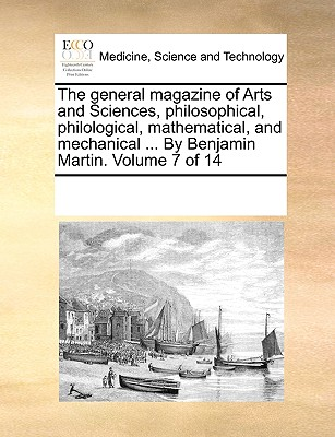 The General Magazine of Arts and Sciences, Philosophical, Philological, Mathematical, and Mechanical ... by Benjamin Martin. Volume 7 of 14 - Multiple Contributors