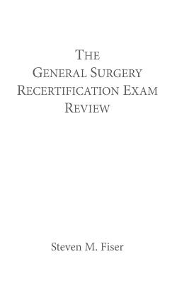 The General Surgery Recertification Exam Review - Fiser, Steven M, MD