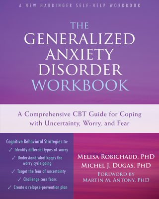 The Generalized Anxiety Disorder: A Comprehensive CBT Guide for Coping with Uncertainty, Worry, and Fear - Robichaud, Melisa, PhD, and Dugas, Michel J, PhD, and Antony, Martin M, PhD (Foreword by)