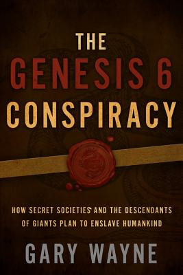 The Genesis 6 Conspiracy: How Secret Societies and the Descendants of Giants Plan to Enslave Humankind - Wayne, Gary