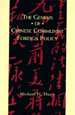 The Genesis of Chinese Communist Foreign Policy - Hunt, Michael, and Hunt, Micheal H