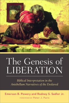 The Genesis of Liberation: Biblical Interpretation in the Antebellum Narratives of the Enslaved - Powery, Emerson B, and Sadler Jr, Rodney S
