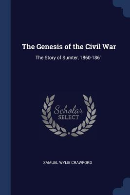 The Genesis of the Civil War: The Story of Sumter, 1860-1861 - Crawford, Samuel Wylie, A.M., M.D., LL.D.