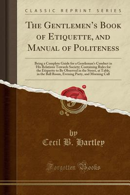 The Gentlemen's Book of Etiquette, and Manual of Politeness: Being a Complete Guide for a Gentleman's Conduct in His Relations Towards Society; Containing Rules for the Etiquette to Be Observed in the Street, at Table, in the Ball Room, Evening Party, - Hartley, Cecil B