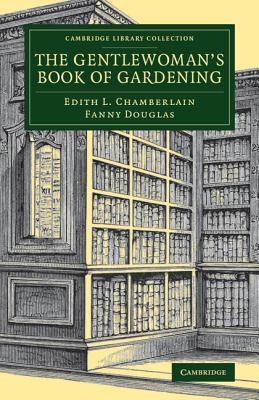 The Gentlewoman's Book of Gardening - Chamberlain, Edith L., and Douglas, Fanny