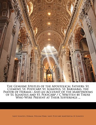 The Genuine Epistles of the Apostolical Fathers: St. Clement, St. Polycarp, St. Ignatius, St. Barnabas, the Pastor of Hermas: And an Account of the Martyrdoms of St. Ignatius and St. Polycarp / C Written by Those Who Were Present at Their Sufferings ... - Ignatius, Saint, and Hermas, Saint, and Wake, William