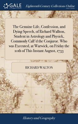 The Genuine Life, Confession, and Dying Speech, of Richard Wallton, Student in Astrology and Physick, Commonly Call'd the Conjuror. Who Was Executed, at Warwick, on Friday the 10th of This Instant August, 1733 - Walton, Richard