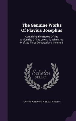 The Genuine Works of Flavius Josephus: Containing Five Books of the Antiquities of the Jews: To Which Are Prefixed Three Dissertations, Volume 6 - Josephus, Flavius, and Whiston, William