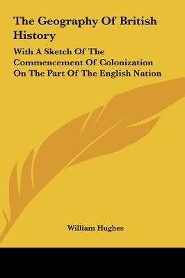 The Geography of British History: With a Sketch of the Commencement of Colonization on the Part of the English Nation - Hughes, William
