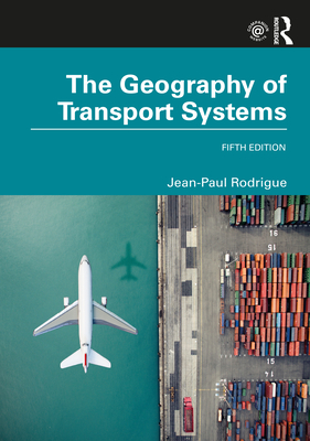 The Geography of Transport Systems - Rodrigue, Jean-Paul