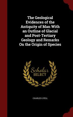 The Geological Evidences of the Antiquity of Man with an Outline of Glacial and Post-Tertiary Geology and Remarks on the Origin of Species - Lyell, Charles