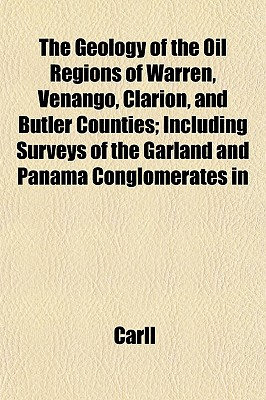 The Geology of the Oil Regions of Warren, Venango, Clarion, and Butler Counties; Including Surveys of the Garland and Panama Conglomerates in - Carll