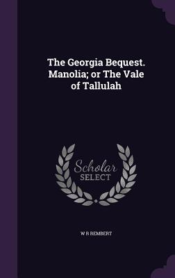 The Georgia Bequest. Manolia; Or the Vale of Tallulah - Rembert, W R