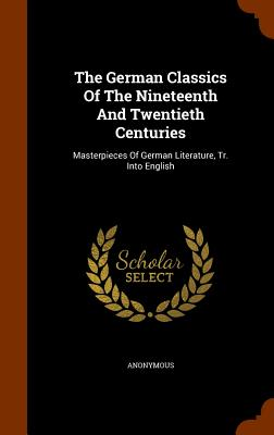 The German Classics of the Nineteenth and Twentieth Centuries: Masterpieces of German Literature, Tr. Into English - Anonymous