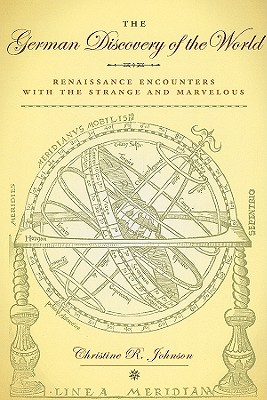 The German Discovery of the World: Renaissance Encounters with the Strange and Marvelous - Johnson, Christine R