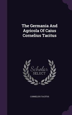 The Germania and Agricola of Caius Cornelius Tacitus - Tacitus, Cornelius