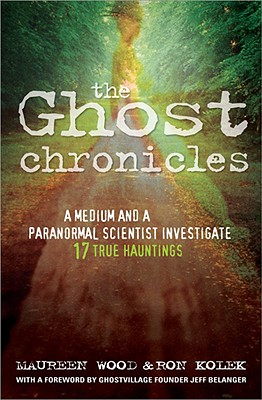 The Ghost Chronicles: A Medium and a Paranormal Scientist Investigate 17 True Hauntings - Wood, Maureen, and Kolek, Ron