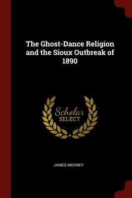 The Ghost-Dance Religion and the Sioux Outbreak of 1890 - Mooney, James