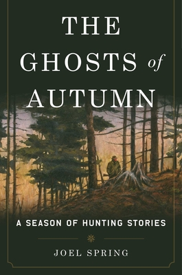 The Ghosts of Autumn: A Season of Hunting Stories - Spring, Joel