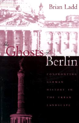 The Ghosts of Berlin: Confronting German History in the Urban Landscape - Ladd, Brian