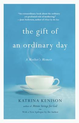 The Gift of an Ordinary Day: A Mother's Memoir - Kenison, Katrina