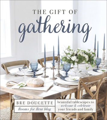 The Gift of Gathering: Beautiful Tablescapes to Welcome and Celebrate Your Friends and Family - Doucette, Bre