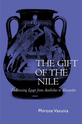 The Gift of the Nile: Hellenizing Egypt from Aeschylus to Alexander - Vasunia, Phiroze