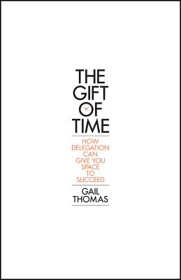 The Gift of Time - How Delegation Can Give You Space to Succeed - Thomas, Gail