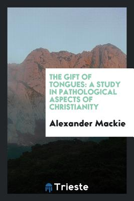 The Gift of Tongues: A Study in Pathological Aspects of Christianity - MacKie, Alexander