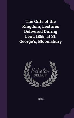 The Gifts of the Kingdom, Lectures Delivered During Lent, 1855, at St. George's, Bloomsbury - Gifts