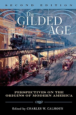 The Gilded Age: Perspectives on the Origins of Modern America - Calhoun, Charles W (Editor), and Arnesen, Eric (Contributions by), and Barrows, Robert G (Contributions by)