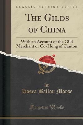 The Gilds of China: With an Account of the Gild Merchant or Co-Hong of Canton (Classic Reprint) - Morse, Hosea Ballou