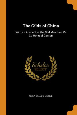 The Gilds of China: With an Account of the Gild Merchant or Co-Hong of Canton - Morse, Hosea Ballou