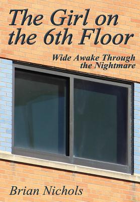 The Girl on the 6th Floor: Wide Awake Through the Nightmare - Nichols, Brian