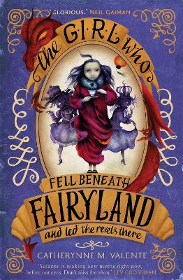 The Girl Who Fell Beneath Fairyland and Led the Revels There - Valente, Catherynne M.