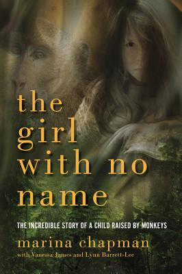 The Girl with No Name: The Incredible Story of a Child Raised by Monkeys - Chapman, Marina