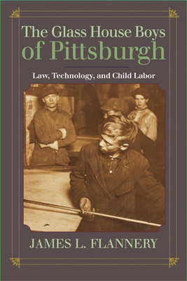 The Glass House Boys of Pittsburgh: Law, Technology, and Child Labor - Flannery, James L