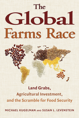 The Global Farms Race: Land Grabs, Agricultural Investment, and the Scramble for Food Security - Kugelman, Michael, and Levenstein, Susan L.