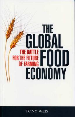 The Global Food Economy: The Battle for the Future of Farming - Weis, Tony